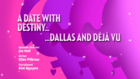 A Date with Destiny.......Dallas And Deja Vu
