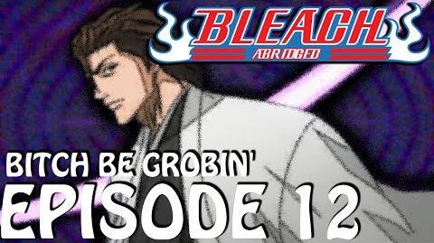 "Bleach (S) Abridged Ep12 - ""Bitch Be Grobin!"""