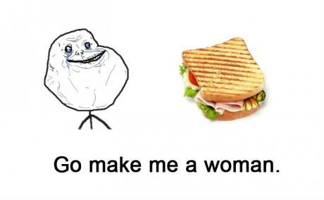 Forever alone - Go make me a woman