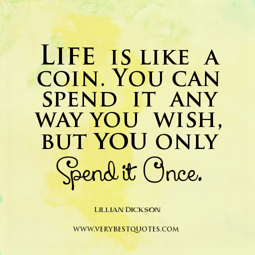 Ordinaire Life Quotes Life  Is Like A Coin. You Can Spend It Any Way You Wish But You Only Spend It Once. Lillian Dickson  Quotes