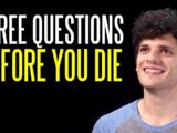 Three Questions to Ask Yourself Before You Die