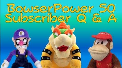 BowserPower 50 Subscriber Q & A (CLOSED)