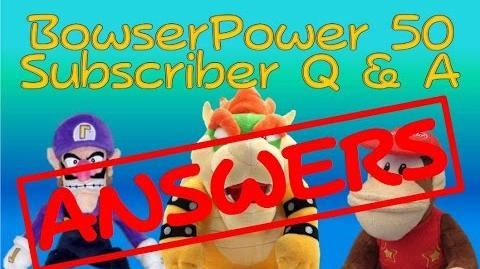 BowserPower 50 Subscriber Q & A Answers