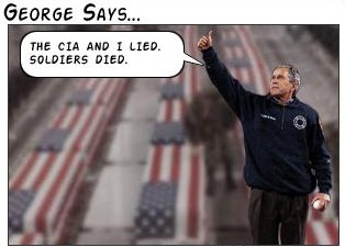 Bush. The CIA and I lied. Soldiers died
