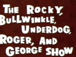 Rocky Bullwinkle. Underdog, Roger, George Show