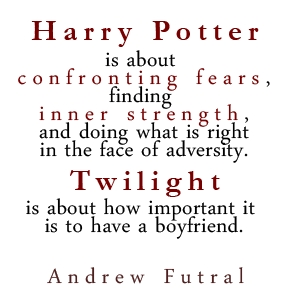 File:Harry Potter is about confronting fears, finding inner strength and doing what is right in the face of adversity. Twilight is about how important it is to have a boyfriend. -Andrew Futral.jpg