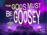 The Gods Must Be Goosey
