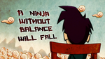 Shloomp! There It Is! - A NINJA WITHOUT BALANCE WILL FALL
