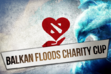 Balkan Floods Charity Cup