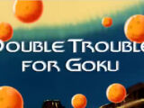 Double Trouble for Goku