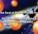 The Seal of Planet Pot-au-feu; Secrets of the Unleashed Superhuman Water!