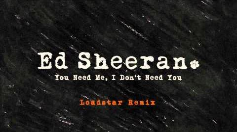 Ed Sheeran - You Need Me, I Don't Need You (Loadstar Remix)
