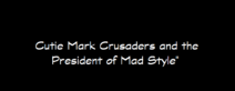 54 - Cutie Mark Crusaders and the President of Mad Style