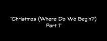 58 - Christmas (Where Do We Begin) Part 1