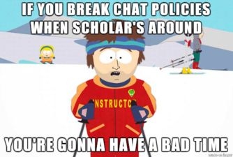 If you break chat policies when Scholar's around, you're gonna have a bad time.