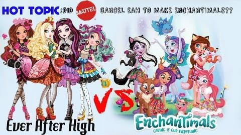 EVER AFTER HIGH VERSUS ENCHANTIMALS - DID MATTEL CANCEL EAH FOR ENCHANTIMALS?? HOT TOPIC