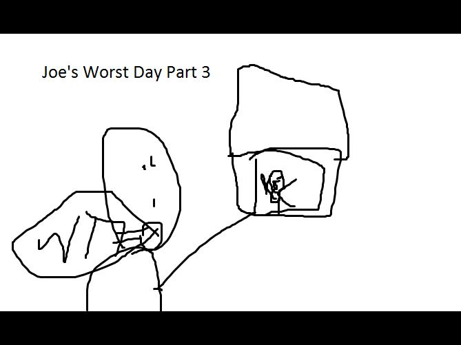 Joe's Worst Day Part 3