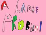 A Large Problem!