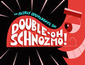 Titlecard-Double Oh Schnozmo