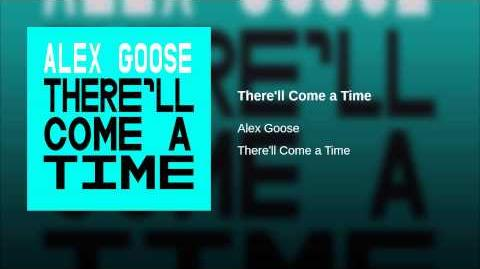 """""""There'll Come a Time"""" - Alex Goose"""