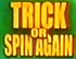 Trick Or Spin Again
