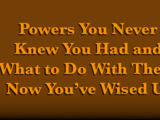 Powers You Never Knew You Had and What To Do With Them Now You've Wised Up