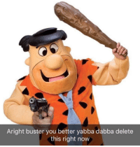 Thumb aright-buster-you-better-yabba-dabba-delete-this-right-now-36001525