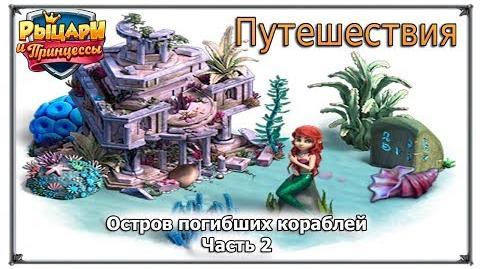 Остров погибших кораблей Ч2 Путешествия Верность Рыцари и принцессы