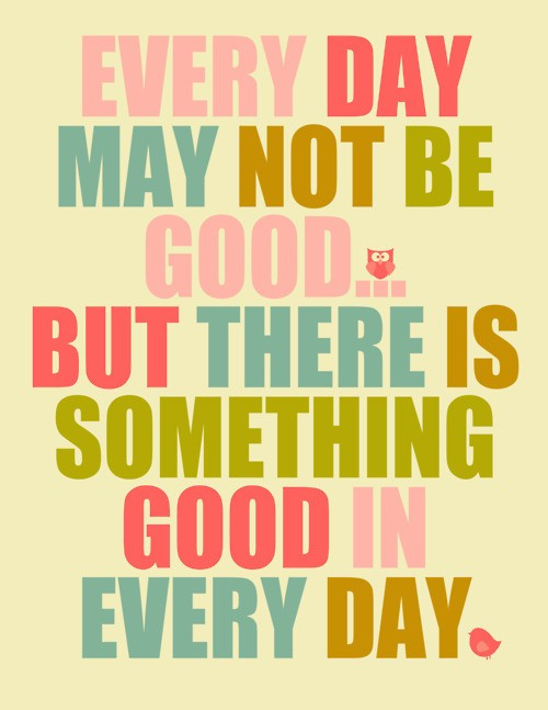 Cute Inspirational Quotes Image   Something Good in Every Day Cute Inspirational Quote.  Cute Inspirational Quotes