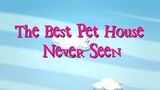 The Best Pet House Never Seen title card