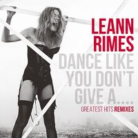 LeAnn Rimes - Dance Like You Don't Give A.... Greatest Hits Remixes