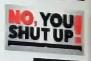 No, You Shut Up!