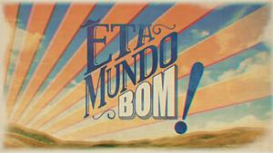 Êta Mundo Bom! 2016 abertura B