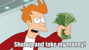 Shut Up And Take My Money! | Memepedia Wiki | Fandom