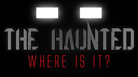 The Haunted - Where is it?