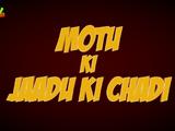 Motu Ki Jaadu Ki Chadi