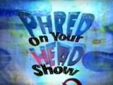 Phred on Your Head Show