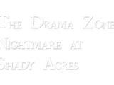 The Drama Zone: Nightmare at Shady Acres