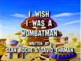 I Wish I Was a Wombatman