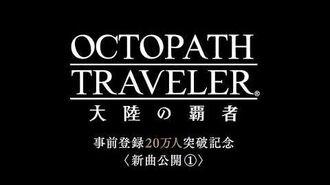 『OCTOPATH TRAVELER 大陸の覇者』新曲公開①(事前登録20万人突破記念)