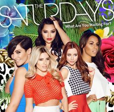 The Saturdays What are you waiting for