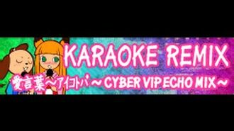 KARAOKE REMIX 「愛言葉~アイコトバ ~CYBER VIP ECHO MIX~」(HYPER version)