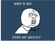 Why u no join my guild?