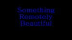 SomethingRemotelyBeautiful2016TitleCard