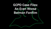 GCPDCaseFilesAnEvenWorseBatmanFanfilm2017TitleCard