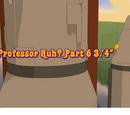 Professor Huh? Part 6 3/4