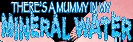 There's a Mummy in My Mineral Water title card