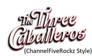 The Three Caballeros (ChannelFiveRockz Style)