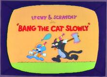 Bang the cat slowly 1