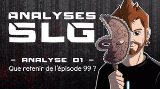 Analyses SLG - Analyse 01 Que retenir de l'épisode 99 ?